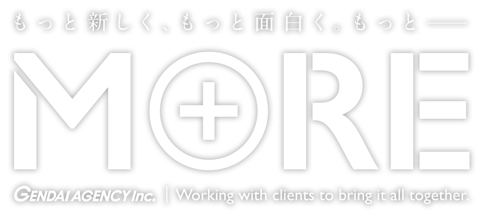 もっと新しく、もっと面白く。もっと---- MORE GENDAI AGENCY INC.|Working with clients to bling it all together